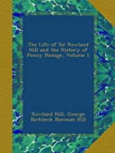 The Life of Sir Rowland Hill and the History of Penny Postage, Volume 1