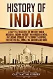 History of India: A Captivating Guide to Ancient India, Medieval Indian History, and Modern India Including Stories of the Maurya Empire, the British Raj, ... Gandhi, and More (Captivating History)