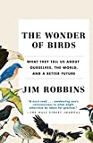 The Wonder of Birds: What They Tell Us About Ourselves, the World, and a Better Future - Jim Robbins