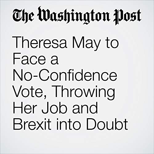 Theresa May to Face a No-Confidence Vote, Throwing Her Job and Brexit into Doubt audiobook cover art