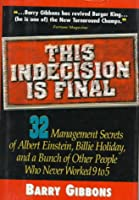 This Indecision Is Final: 32 Management Secrets of Albert Einstein, Billie Holiday, and a Bunch of Other People Who Never Worked 9 to 5