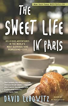 The Sweet Life in Paris:: Delicious Adventures in the World's Most Glorious - and Perplexing - City by [David Lebovitz]