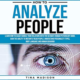 How to Analyze People     Learn How to Handle Your Relations with the Ultimate Human Psychology Guide. Gain the Ability to Instantly Read People, Detect Personality Types, Body Language and Behaviors              By:                                                                                                                                 Tina Madison                               Narrated by:                                                                                                                                 Charity May                      Length: 2 hrs and 8 mins     3 ratings     Overall 4.0