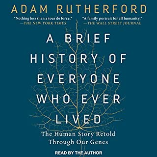 A Brief History of Everyone Who Ever Lived     The Human Story Retold Through Our Genes              Written by:                                                                                                                                 Adam Rutherford                               Narrated by:                                                                                                                                 Adam Rutherford                      Length: 12 hrs and 13 mins     27 ratings     Overall 4.7