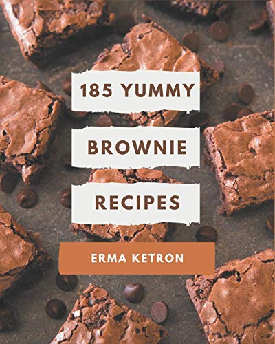 185 Yummy Brownie Recipes: Unlocking Appetizing Recipes in The Best Yummy Brownie Cookbook!
