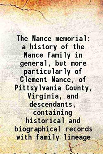 The Nance memorial: a history of the Nance family in general, but more particularly of Clement Nance, of Pittsylvania County, Virginia, and descendants, containing historical and biographical records with family lineage 1904 [Hardcover]