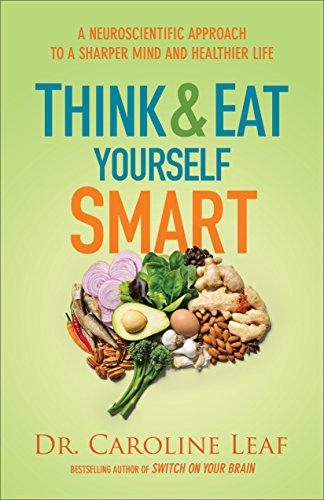 A Neuroscientific Approach to a Sharper Mind and Healthier Life Think and Eat Yourself Smart