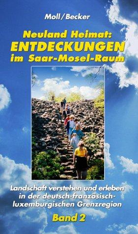Neuland Heimat - Entdeckungen im Saar-Mosel-Raum - Bd. 2: Landschaft verstehen und erleben in der deutsch-französisch-luxemburgischen Grenzregion ... / Geographisches Wander- und Lesebuch)