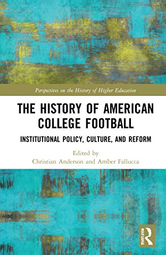 The History of American College Football: Institutional Policy, Culture, and Reform (Perspectives on the History of Higher Education)