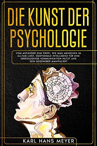 DIE KUNST DER PSYCHOLOGIE: Vom Anfänger zum Profi. Wie man Menschen im Alltag liest, Emotionale Intelligenz für eine überzeugende Kommunikation nutzt und sein Gegenüber manipuliert
