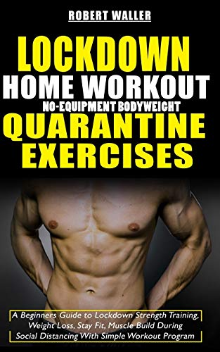 Lockdown Home Workout No-Equipment Bodyweight Quarantine Exercises: A Beginners Guide to Lockdown Strength Training, Weight Loss, Stay Fit, Muscle Build During Social Distancing With Simple Workout Pr