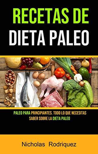 Recetas De Dieta Paleo: Paleo Para Principiantes. Todo Lo Que Necesitas Saber Sobre La Dieta Paleo