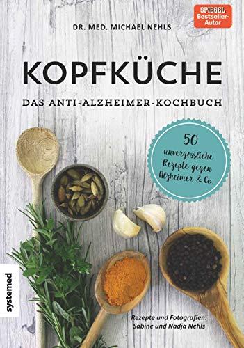 Kopfküche. Das Anti-Alzheimer-Kochbuch: 50 unvergesslicheRezepte gegenAlzheimer & Co.