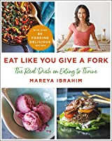 Eat Like You Give a Fork: The Real Dish on Eating to Thrive