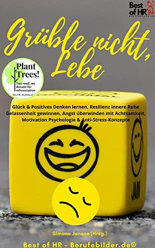 Grüble nicht, Lebe: Glück & Positives Denken lernen, Resilienz innere Ruhe Gelassenheit gewinnen, Angst überwinden mit Achtsamkeit, Motivation Psychologie & Anti-Stress-Konzepte