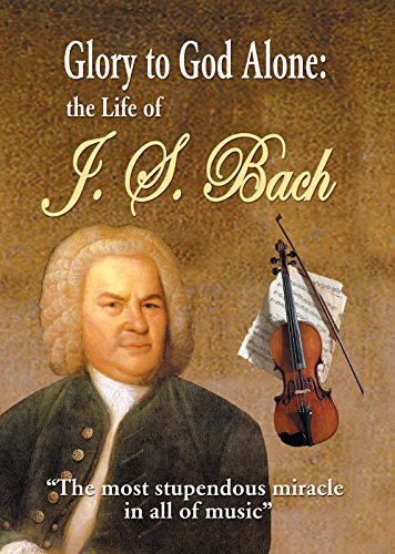 Glory to God Alone: The Life of J.S. Bach