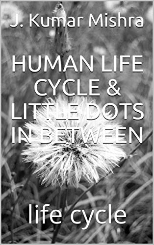 HUMAN LIFE CYCLE & LITTLE DOTS IN BETWEEN: life cycle (English Edition)
