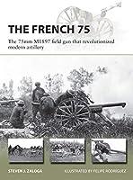 The French 75: The 75mm M1897 Field Gun That Revolutionized Modern Artillery (New Vanguard)