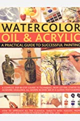 Watercolour, Oil and Acrylic: A Practical Guide to Successful Painting - A Complete Step-by-step Course in Techniques, from Getting Started to Acheiving Excellence Paperback
