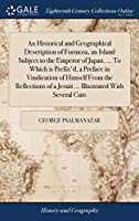 An Historical and Geographical Description of Formosa, an Island Subject to the Emperor of Japan. ... to Which Is Prefix'd, a Preface in Vindication of Himself from the Reflections of a Jesuit ... Illustrated with Several Cuts