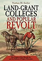 Land-grant Colleges and Popular Revolt: The Origins of the Morrill Act and the Reform of Higher Education