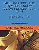 IMPUESTOS FEDERALES EN MÉXICO, NUEVA VISIÓN Y REFORMAS EN LA 4T Tomo II de VI ISH Personas Morales, Empresas Productivas del Estado y Reforma Fiscal: Prólogo: Juan Manuel Villalobos Contreras