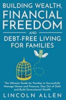 Building Wealth, Financial Freedom and Debt-Free Living for Families: The Ultimate Guide for Families to Successfully Manage Money and Finances, Stay Out of Debt and Build Generational Wealth