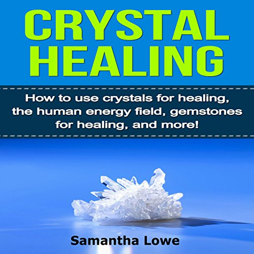 Crystal Healing: How to Use Crystals for Healing, the Human Energy Field, Gemstones for Healing, and More! audiobook cover art