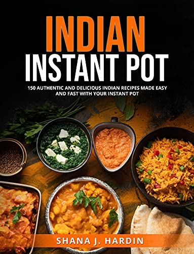 INDIAN INSTANT POT: AND DELICIOUS INDIAN RECIPES MADE EASY AND FAST WITH YOUR INSTANT POT.150 AUTHENTIC