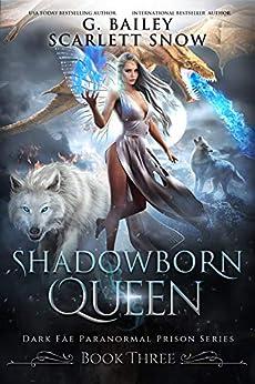Shadowborn Queen (Dark Fae Paranormal Prison Series Book 3) by [G. Bailey, Scarlett Snow]