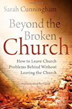 Beyond the Broken Church: How to Leave Church Problems Behind Without Leaving the Church