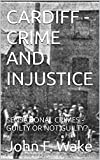CARDIFF - CRIME AND INJUSTICE: SENSATIONAL CRIMES - GUILTY OR NOT GUILTY? (English Edition)