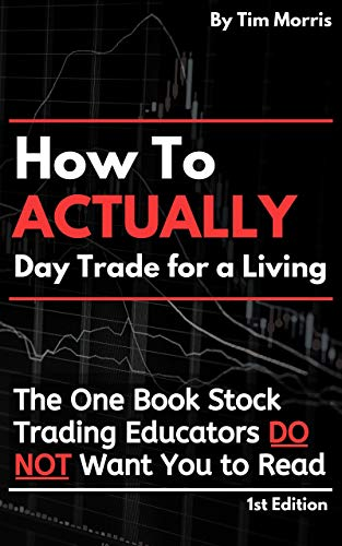 How to Actually Day Trade for a Living: The One Book Stock Trading Educators Do Not Want You to Read by [Tim Morris]