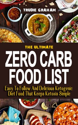 ZERO CARB FOOD LIST: Easy To Follow And Delicious Ketogenic Diet Food That Keeps Ketosis Simple - Your Essential Guide To Traditional Food And Living The Keto Lifestyle - Zero Fat Beef And Pork