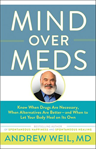 Mind Over Meds: Know When Drugs Are Necessary, When Alternatives Are Better-and When to Let Your Body Heal on Its Own