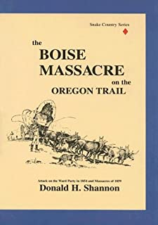 The Boise Massacre on the Oregon Trail: Attack on the Ward Party in 1854 and Massacres of 1859 (Snake Country)