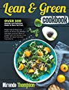 Lean And Green Cookbook: Over 500 Healthy and Delicious Meals to Burn Fat Fast. Regain the Energy and Habits of When You Were a Teenager and Get Back in Shape With the Fat-Burning Power of these Common Ingredients