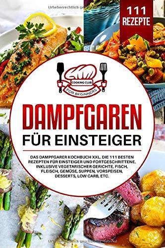Dampfgaren für Einsteiger: Das Dampfgarer Kochbuch XXL. Die 111 besten Rezepten für Einsteiger und Fortgeschrittene. Inklusive vegetarischer Gerichte, Fisch, Fleisch, Gemüse, Suppen, Vorspeisen, etc.