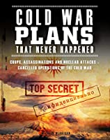 Cold War Plans That Never Happened: Coups, Assassinations and Nuclear Attacks - Cancelled Operations of the Cold War