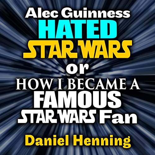 Alec Guinness Hated Star Wars or How I Became a Famous Star Wars Fan: A True Star Wars Story Audiobook By Daniel Henning cover art
