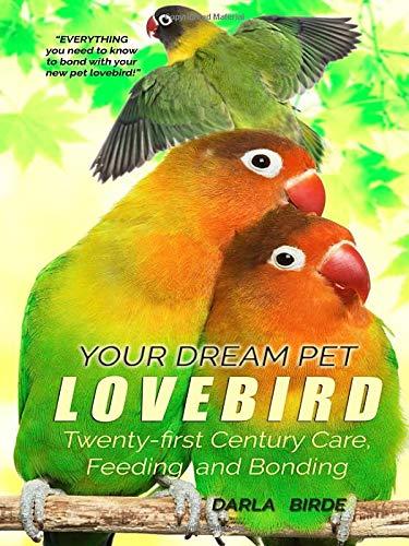 Your Dream Pet Lovebird: Twenty-First-Century Care, Feeding, and Bonding (Dream Birds, Band 1)