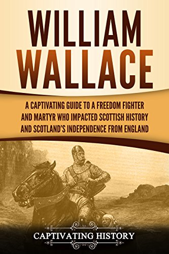 William Wallace: A Captivating Guide to a Freedom Fighter and Martyr Who Impacted Scottish History and Scotland's Independence from England (English Edition)