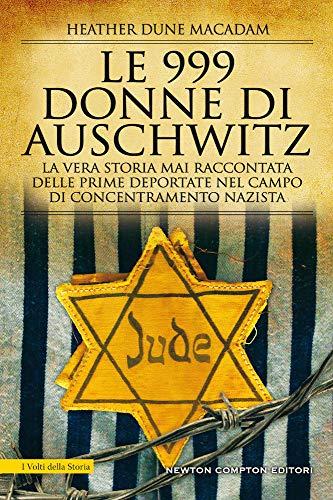 Le 999 donne di Auschwitz. La vera storia mai raccontata delle prime deportate nel campo di concentramento nazista