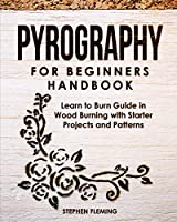 Pyrography for Beginners Handbook: Learn to Burn Guide in Wood Burning with Starter Projects and Patterns (DIY)