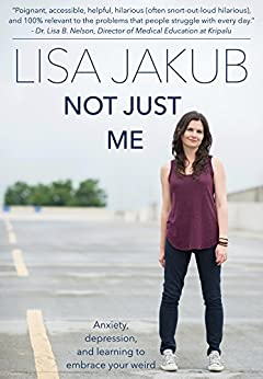 Not Just Me: Anxiety, depression, and learning to embrace your weird by [Lisa Jakub]