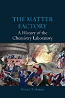 The Matter Factory: A History of the Chemistry Laboratory by Peter J. T. Morris(2015-07-15)