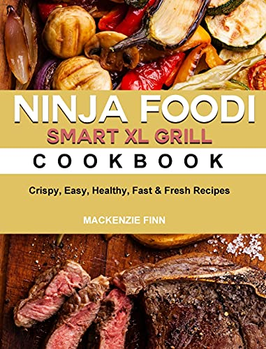 Ninja Foodi Smart XL Grill Cookbook: Crispy, Easy, Healthy, Fast & Fresh Recipes