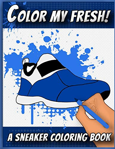 Color My Fresh! A Sneaker Coloring Book: Cool Sneaker themed fashion Coloring Book For Adults, Teens, and Kids