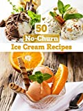 No-Churn Ice Cream: 50 Delicious Ice Cream Recipes WITHOUT ICE CREAM MAKER (Recipe Top 50's Book 25)