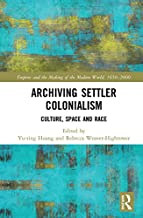 Archiving Settler Colonialism: Culture, Space and Race (Empire and the Making of the Modern World, 1650-2000)